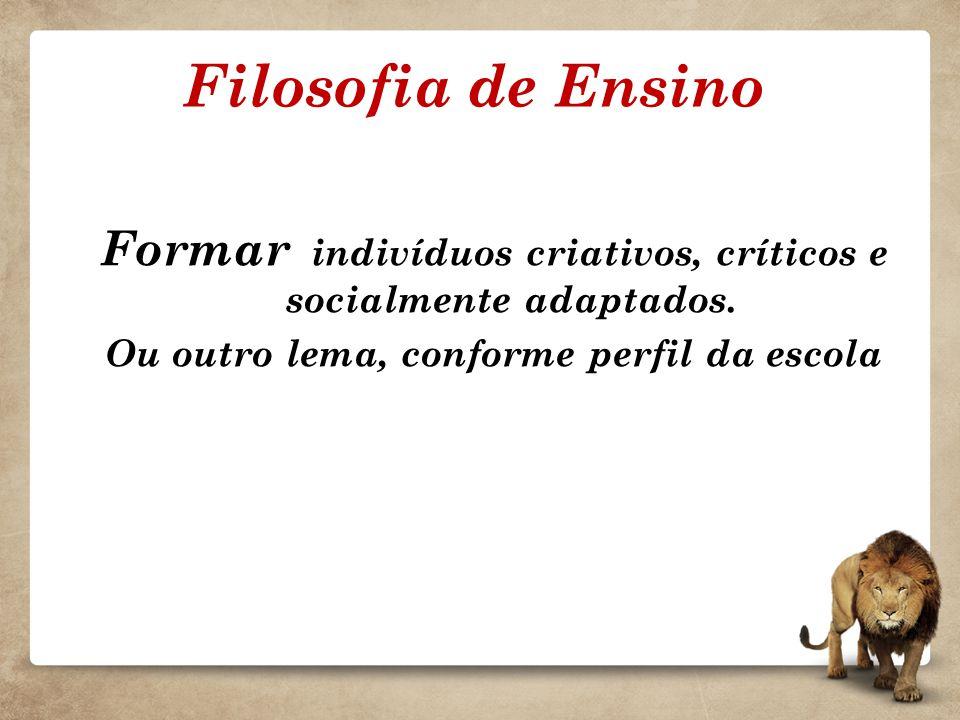 Filosofia de Ensino Formar indivíduos criativos, críticos e socialmente adaptados.