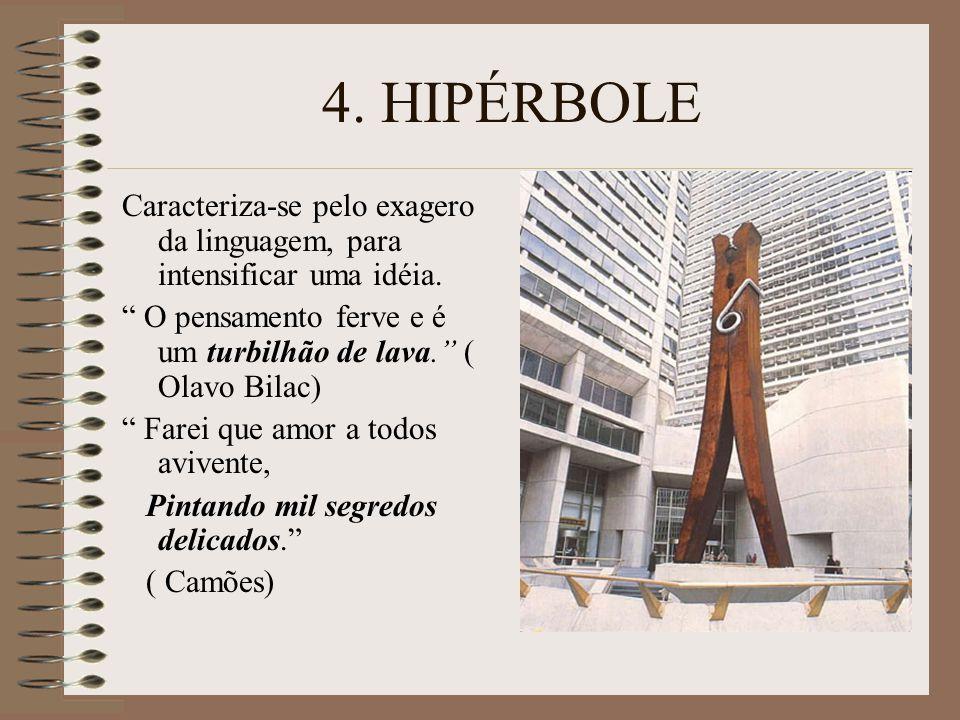 4. HIPÉRBOLE Caracteriza-se pelo exagero da linguagem, para intensificar uma idéia. O pensamento ferve e é um turbilhão de lava. ( Olavo Bilac)