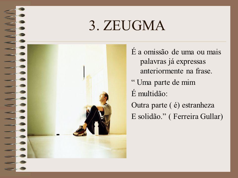 3. ZEUGMA É a omissão de uma ou mais palavras já expressas anteriormente na frase. Uma parte de mim.