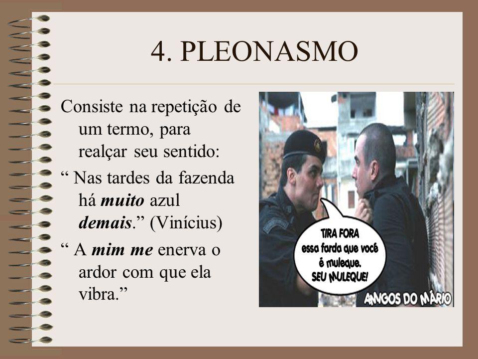 4. PLEONASMO Consiste na repetição de um termo, para realçar seu sentido: Nas tardes da fazenda há muito azul demais. (Vinícius)