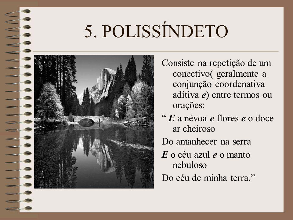 5. POLISSÍNDETO Consiste na repetição de um conectivo( geralmente a conjunção coordenativa aditiva e) entre termos ou orações: