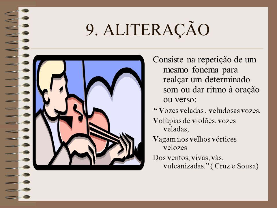 9. ALITERAÇÃO Consiste na repetição de um mesmo fonema para realçar um determinado som ou dar ritmo à oração ou verso: