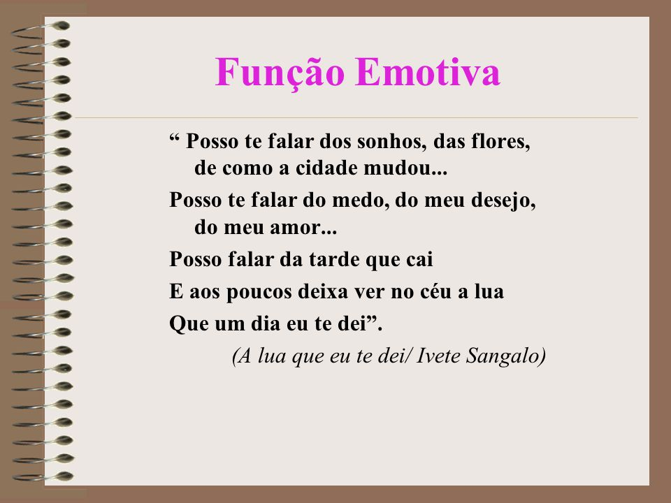 Função Emotiva Posso te falar dos sonhos, das flores, de como a cidade mudou... Posso te falar do medo, do meu desejo, do meu amor...