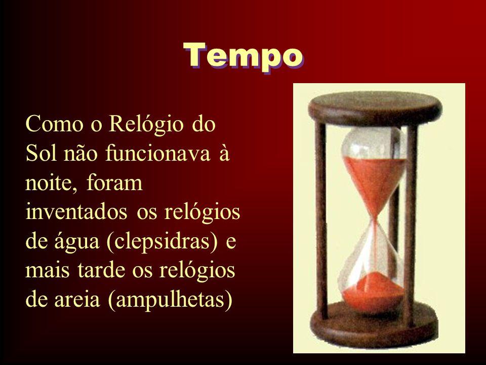 Tempo Como o Relógio do Sol não funcionava à noite, foram inventados os relógios de água (clepsidras) e mais tarde os relógios de areia (ampulhetas)