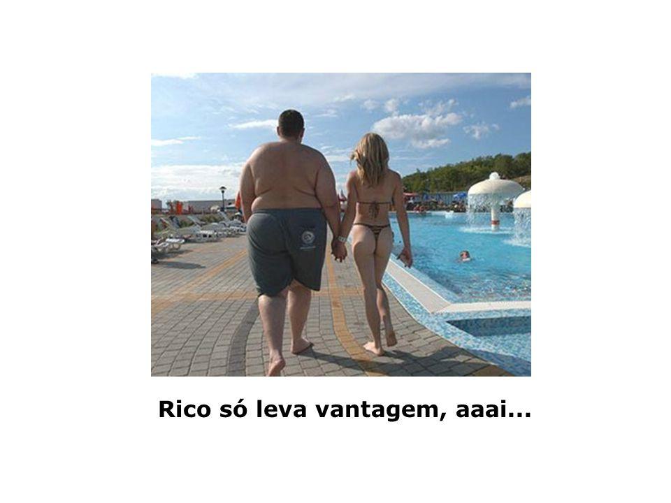 Rico só leva vantagem, aaai...