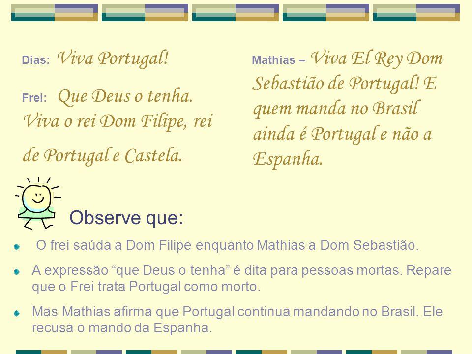 Dias: Viva Portugal! Frei: Que Deus o tenha. Viva o rei Dom Filipe, rei de Portugal e Castela.