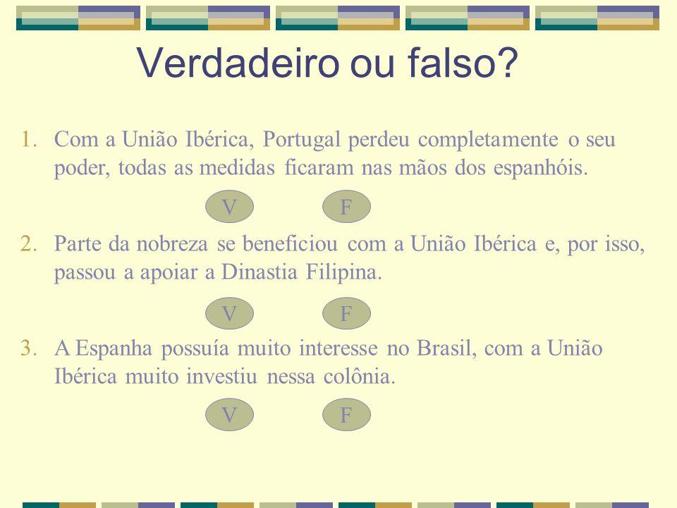 Verdadeiro ou falso Com a União Ibérica, Portugal perdeu completamente o seu poder, todas as medidas ficaram nas mãos dos espanhóis.