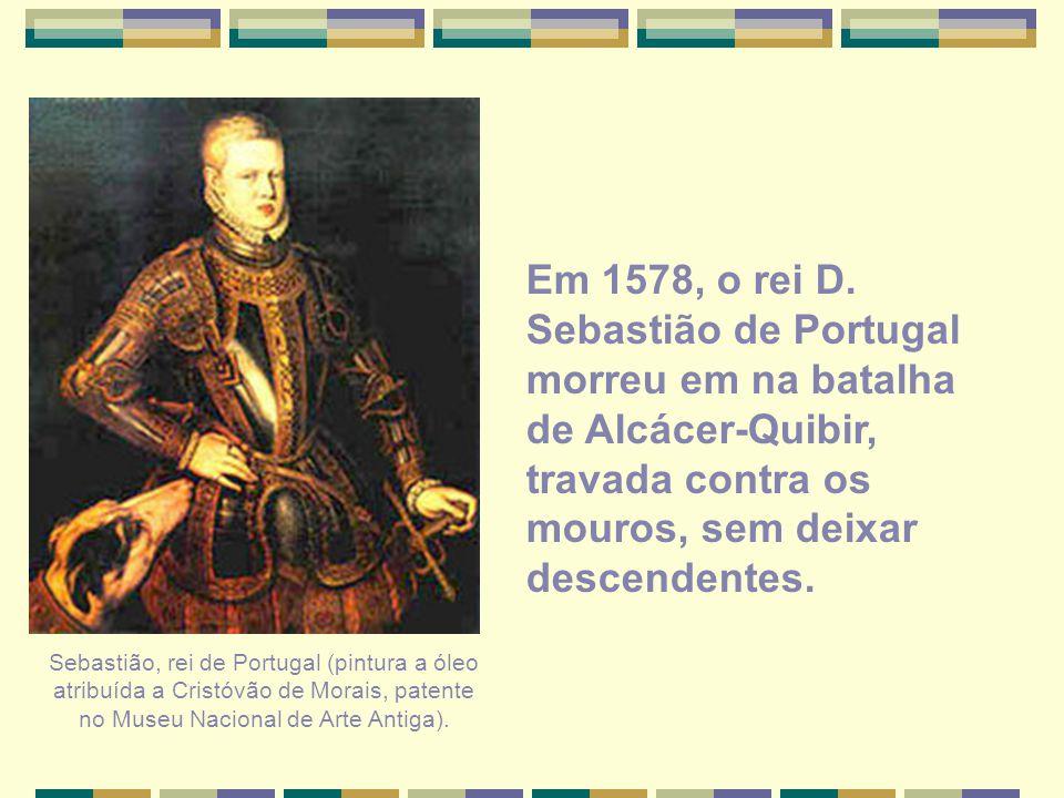 Em 1578, o rei D. Sebastião de Portugal morreu em na batalha de Alcácer-Quibir, travada contra os mouros, sem deixar descendentes.