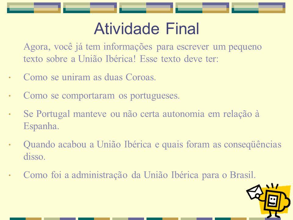 Atividade Final Agora, você já tem informações para escrever um pequeno texto sobre a União Ibérica! Esse texto deve ter: