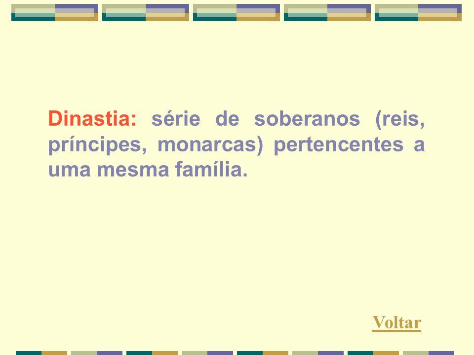 Dinastia: série de soberanos (reis, príncipes, monarcas) pertencentes a uma mesma família.