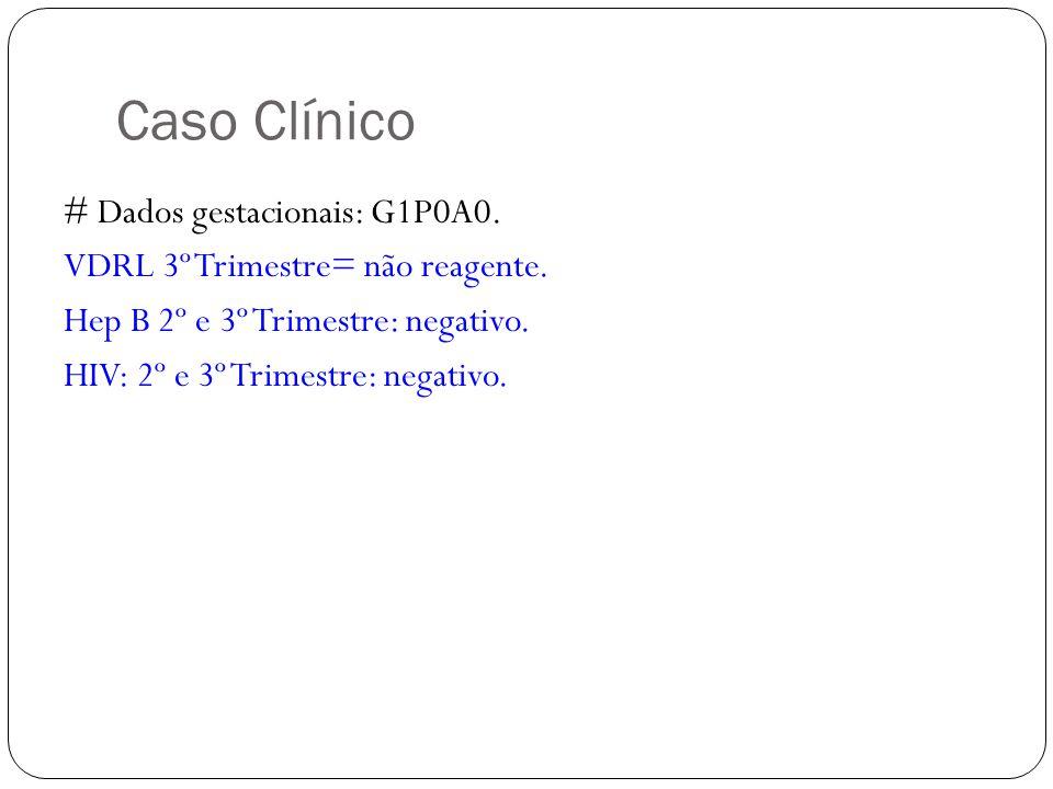 Caso Clínico # Dados gestacionais: G1P0A0. VDRL 3º Trimestre= não reagente.