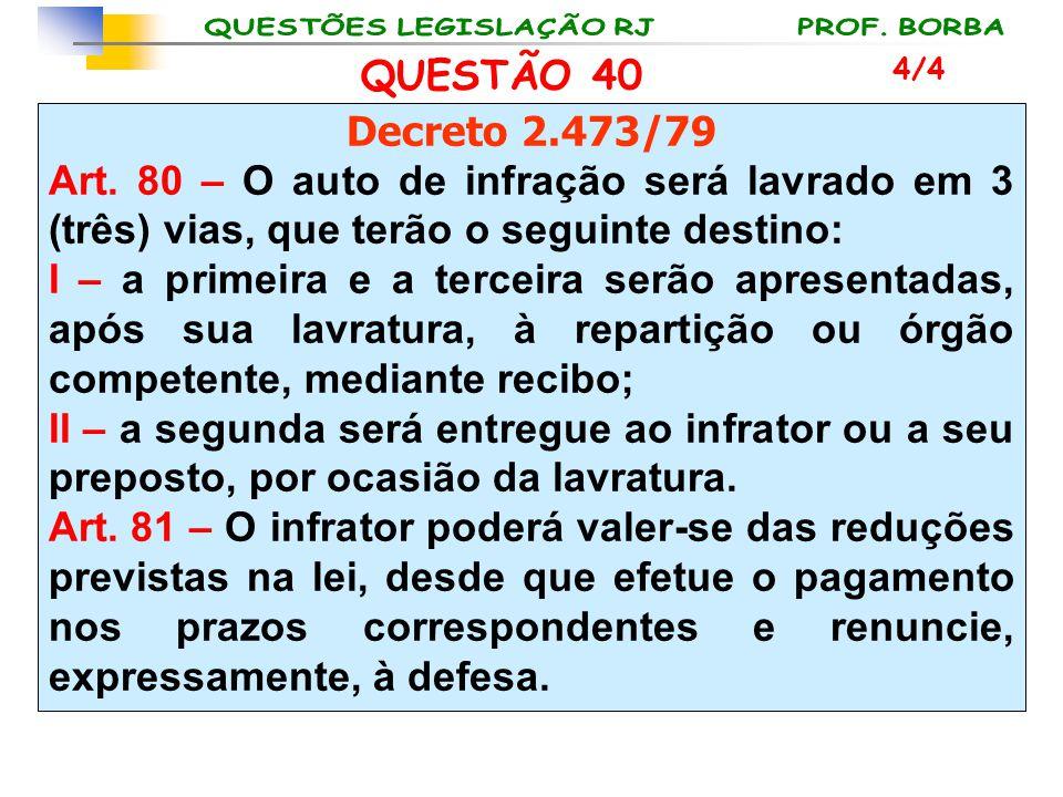QUESTÃO 40 4/4. Decreto 2.473/79. Art. 80 – O auto de infração será lavrado em 3 (três) vias, que terão o seguinte destino: