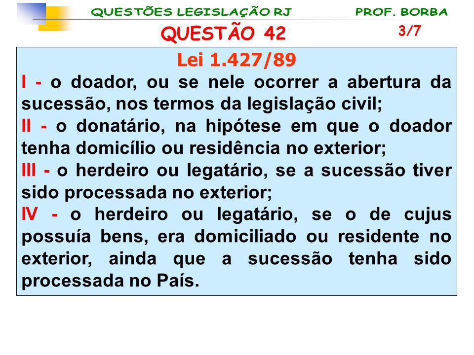 QUESTÃO 42 3/7. Lei 1.427/89. I - o doador, ou se nele ocorrer a abertura da sucessão, nos termos da legislação civil;
