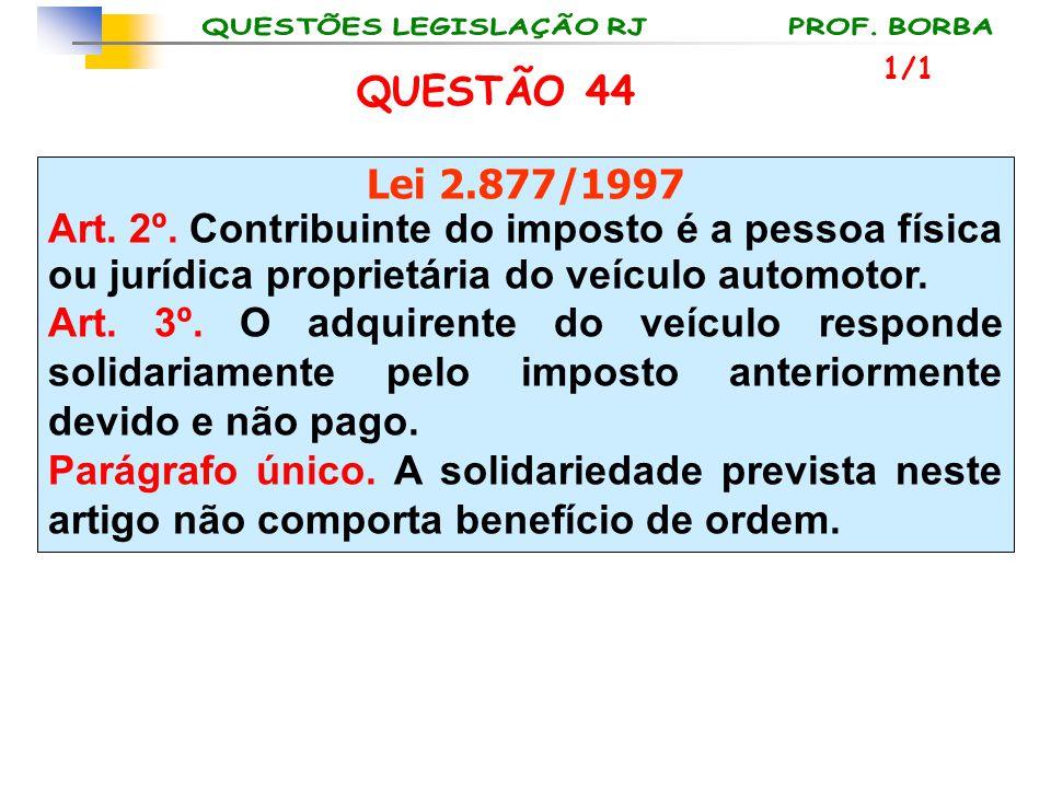 1/1 QUESTÃO 44. Lei 2.877/1997. Art. 2º. Contribuinte do imposto é a pessoa física ou jurídica proprietária do veículo automotor.