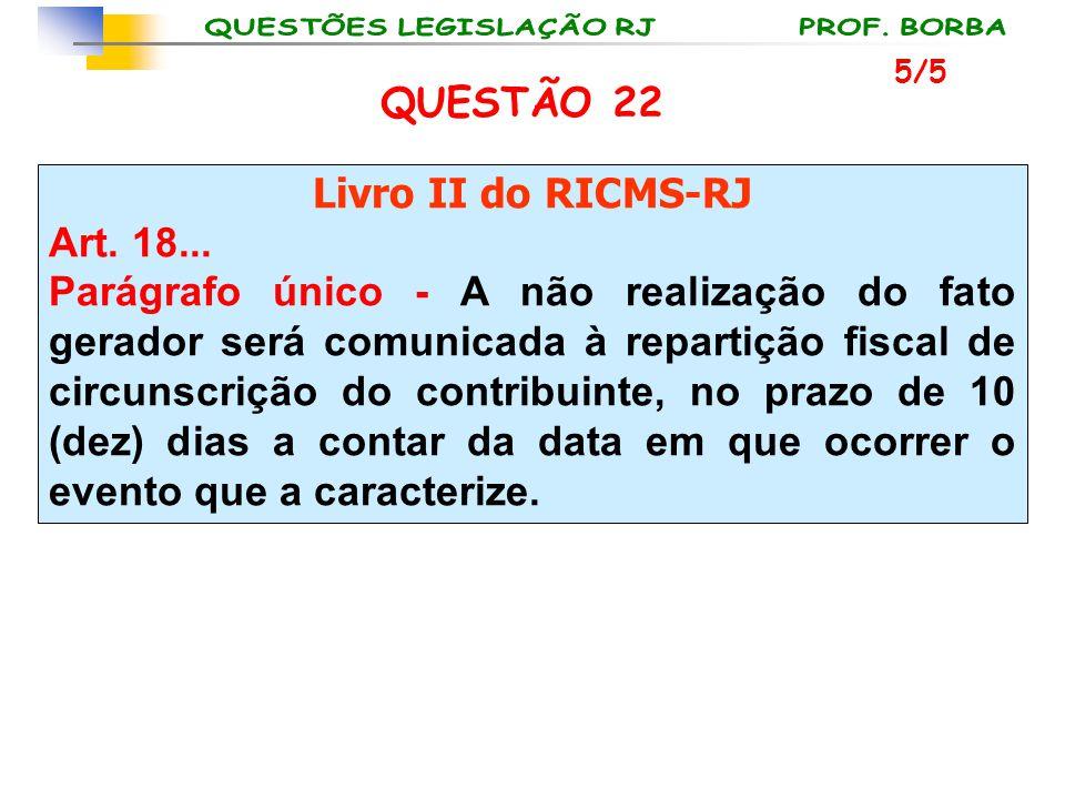 QUESTÃO 22 Livro II do RICMS-RJ Art. 18...