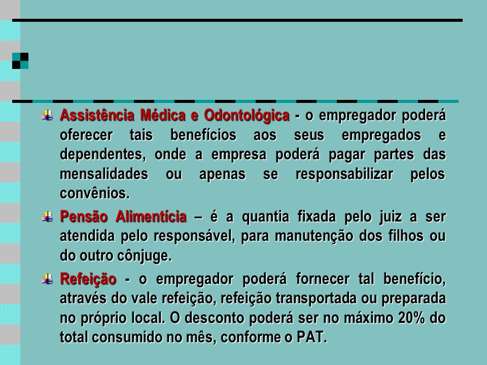 Assistência Médica e Odontológica - o empregador poderá oferecer tais benefícios aos seus empregados e dependentes, onde a empresa poderá pagar partes das mensalidades ou apenas se responsabilizar pelos convênios.