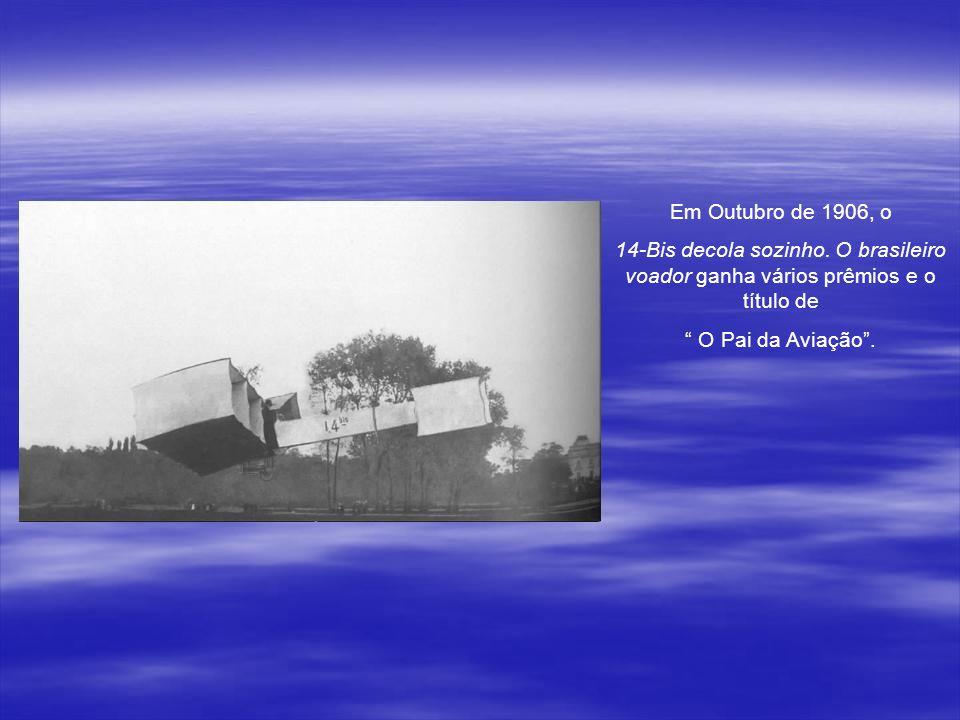 Em Outubro de 1906, o 14-Bis decola sozinho. O brasileiro voador ganha vários prêmios e o título de.