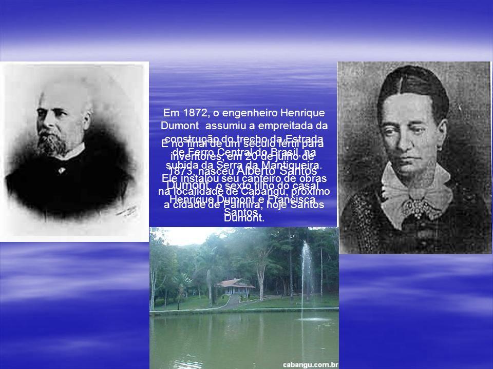 Em 1872, o engenheiro Henrique Dumont assumiu a empreitada da construção do trecho da Estrada de Ferro Central do Brasil, na subida da Serra da Mantiqueira. Ele instalou seu canteiro de obras na localidade de Cabangu, próximo a cidade de Palmira, hoje Santos Dumont.