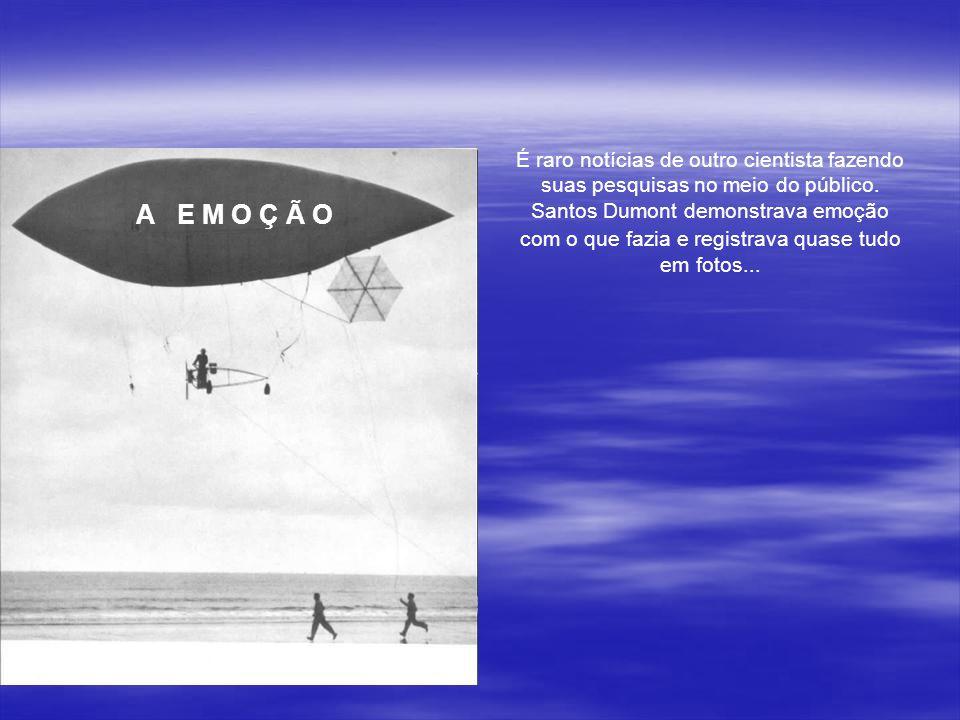 É raro notícias de outro cientista fazendo suas pesquisas no meio do público. Santos Dumont demonstrava emoção com o que fazia e registrava quase tudo em fotos...