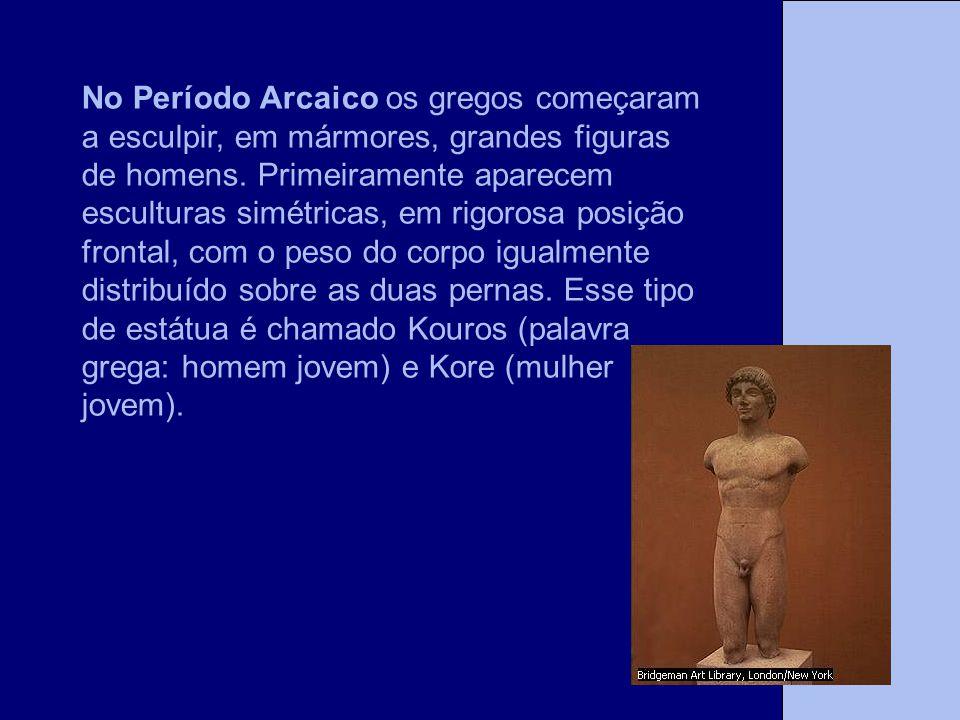 No Período Arcaico os gregos começaram a esculpir, em mármores, grandes figuras de homens.