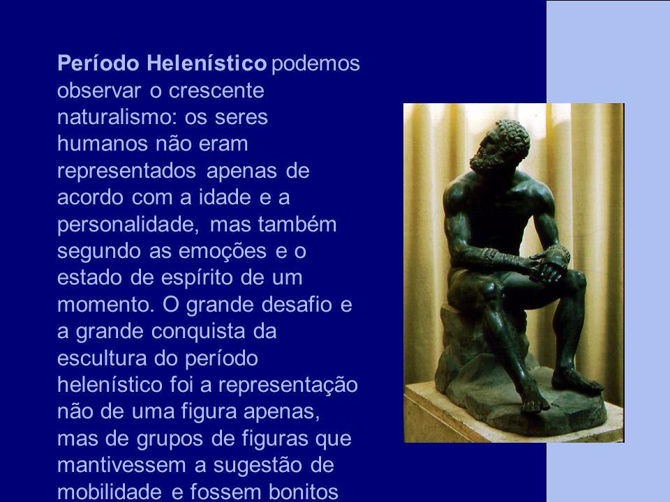 Período Helenístico podemos observar o crescente naturalismo: os seres humanos não eram representados apenas de acordo com a idade e a personalidade, mas também segundo as emoções e o estado de espírito de um momento.