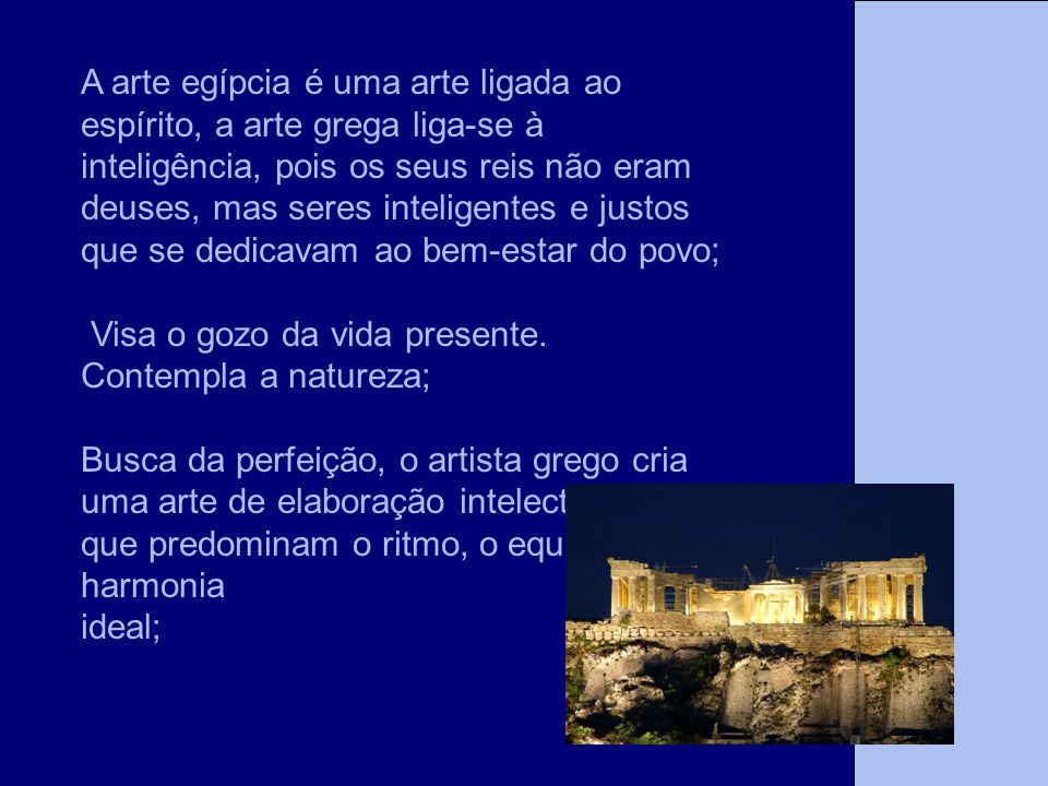 A arte egípcia é uma arte ligada ao espírito, a arte grega liga-se à inteligência, pois os seus reis não eram deuses, mas seres inteligentes e justos que se dedicavam ao bem-estar do povo;