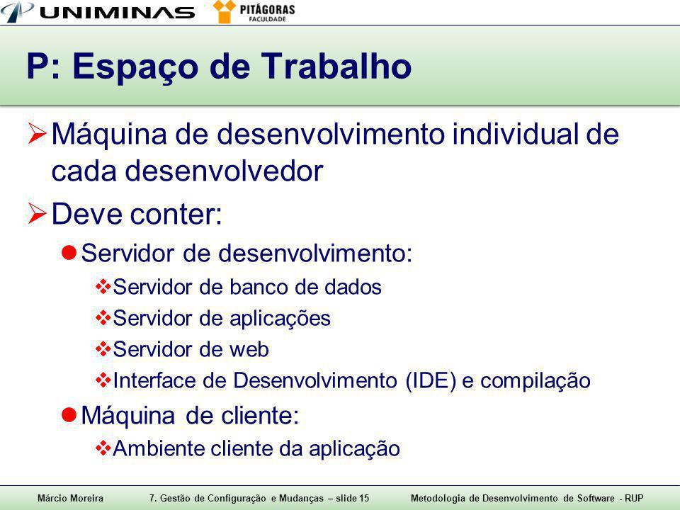 P: Espaço de Trabalho Máquina de desenvolvimento individual de cada desenvolvedor. Deve conter: Servidor de desenvolvimento: