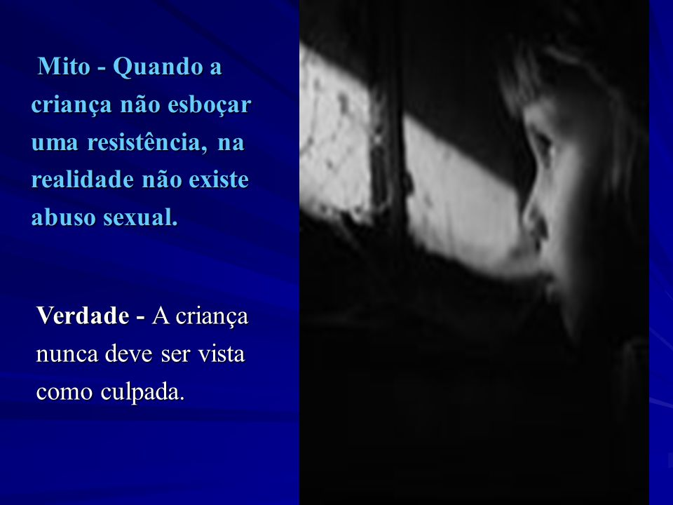 Mito - Quando a criança não esboçar. uma resistência, na. realidade não existe. abuso sexual. Verdade - A criança.
