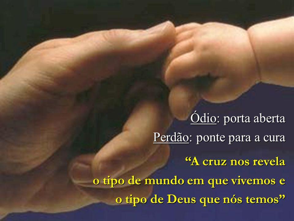 Ódio: porta aberta Perdão: ponte para a cura. A cruz nos revela. o tipo de mundo em que vivemos e.