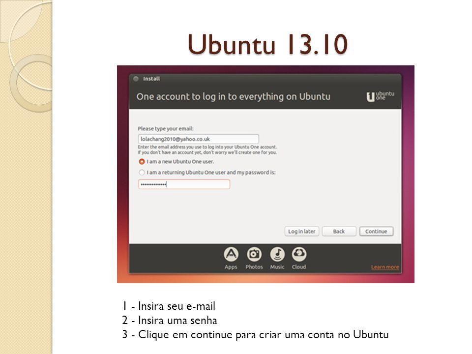 Ubuntu 13.10 1 - Insira seu e-mail 2 - Insira uma senha