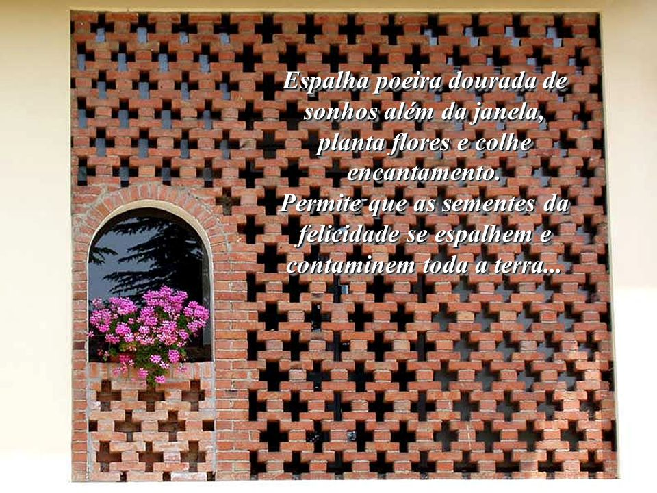 Espalha poeira dourada de sonhos além da janela, planta flores e colhe encantamento.