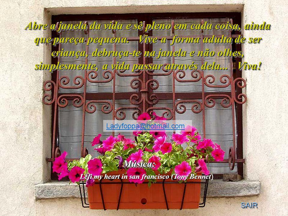 Abre a janela da vida e sê pleno em cada coisa, ainda que pareça pequena. Vive a forma adulta de ser criança, debruça-te na janela e não olhes, simplesmente, a vida passar através dela... Viva!
