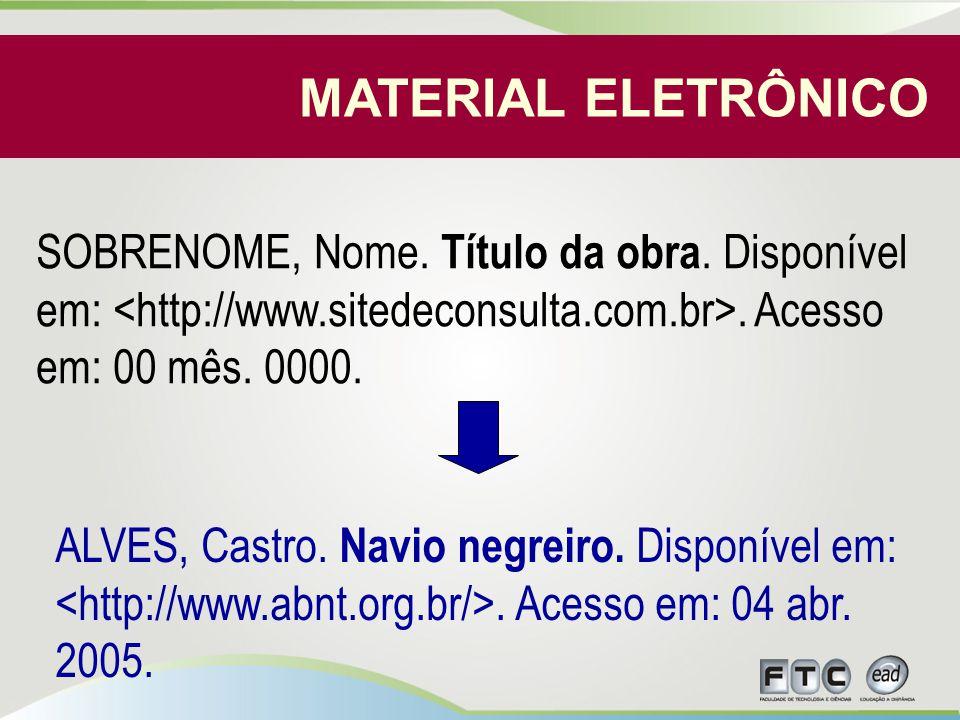 MATERIAL ELETRÔNICO SOBRENOME, Nome. Título da obra. Disponível em: <http://www.sitedeconsulta.com.br>. Acesso em: 00 mês. 0000.