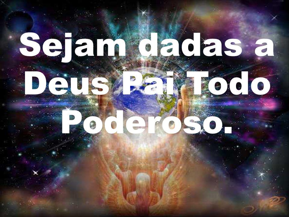 Sejam dadas a Deus Pai Todo Poderoso.