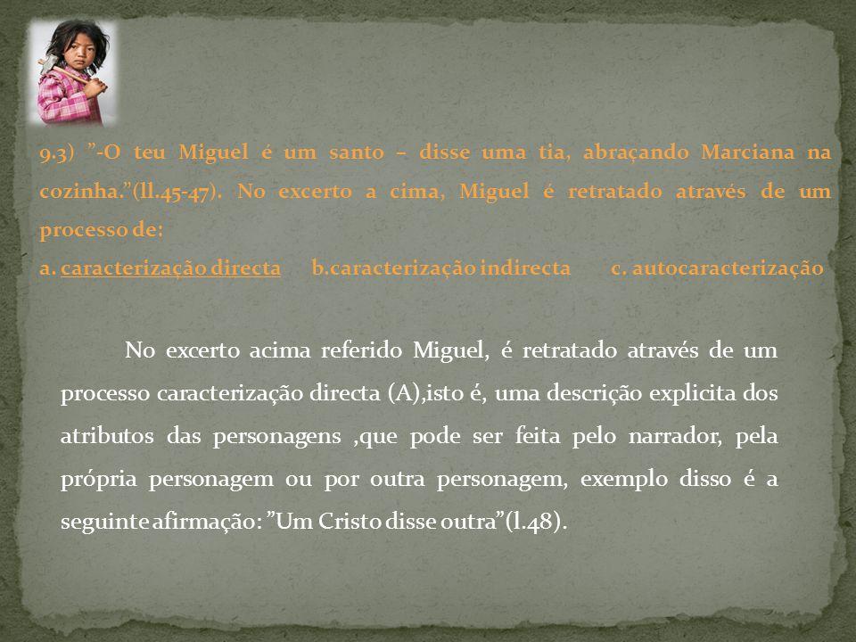 9.3) -O teu Miguel é um santo – disse uma tia, abraçando Marciana na cozinha. (ll.45-47). No excerto a cima, Miguel é retratado através de um processo de: