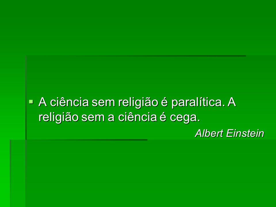 A ciência sem religião é paralítica. A religião sem a ciência é cega.