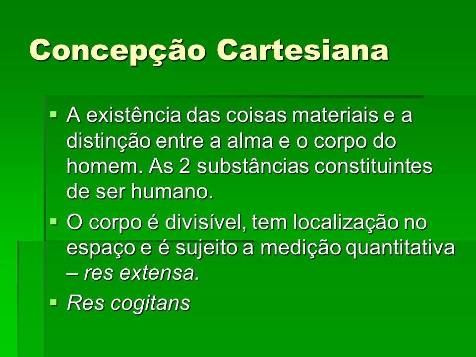 Concepção Cartesiana A existência das coisas materiais e a distinção entre a alma e o corpo do homem. As 2 substâncias constituintes de ser humano.