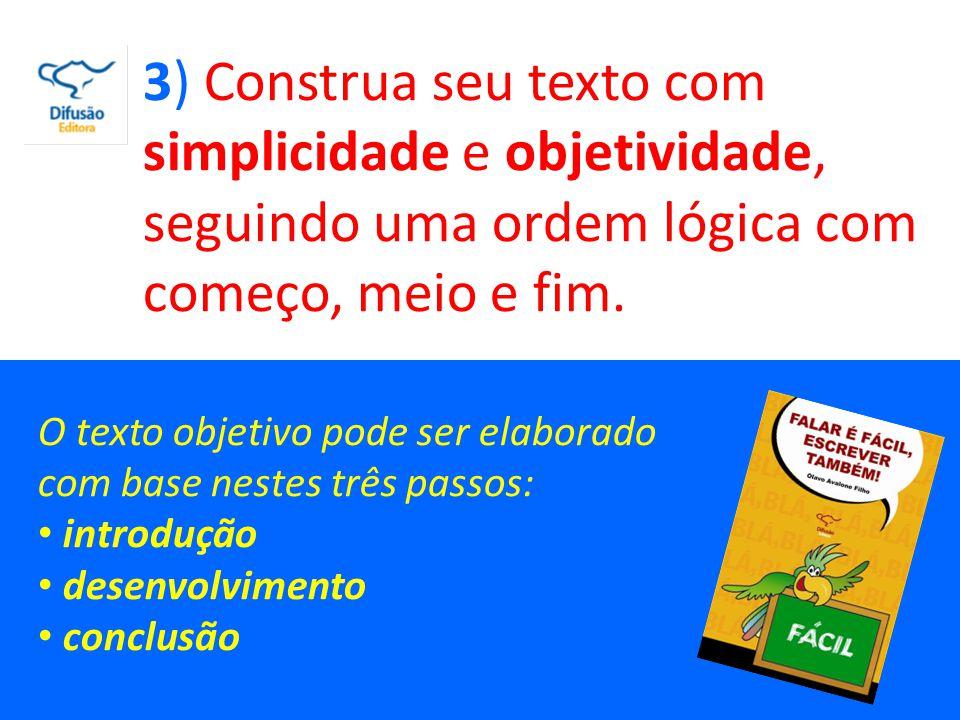 3) Construa seu texto com simplicidade e objetividade, seguindo uma ordem lógica com começo, meio e fim.