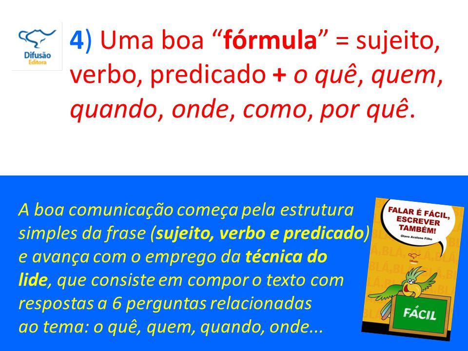 4) Uma boa fórmula = sujeito, verbo, predicado + o quê, quem, quando, onde, como, por quê.