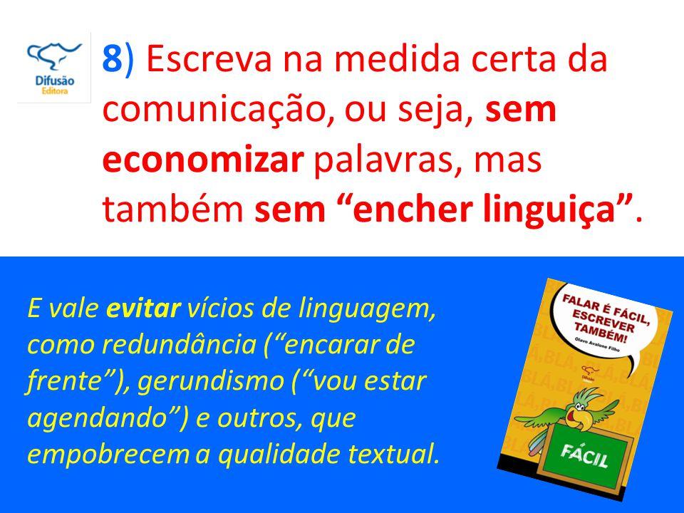 8) Escreva na medida certa da comunicação, ou seja, sem economizar palavras, mas também sem encher linguiça .