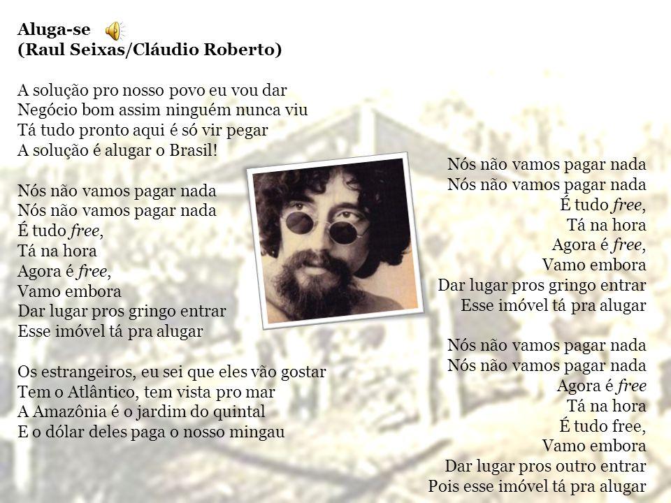 Aluga-se (Raul Seixas/Cláudio Roberto) A solução pro nosso povo eu vou dar. Negócio bom assim ninguém nunca viu.