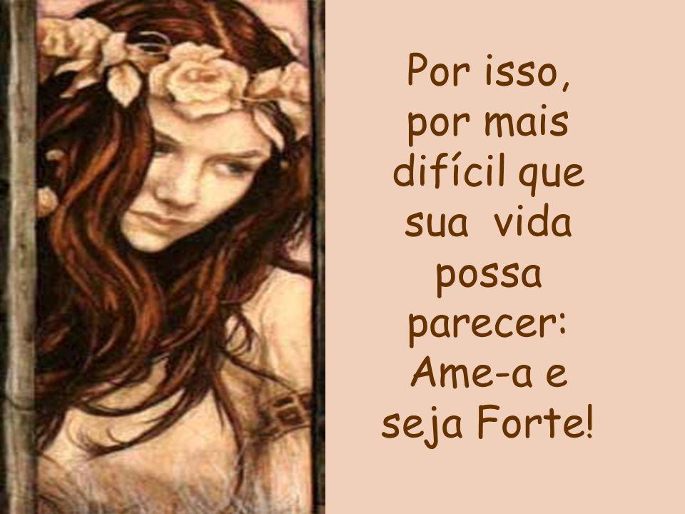 Por isso, por mais difícil que sua vida possa parecer: Ame-a e seja Forte!