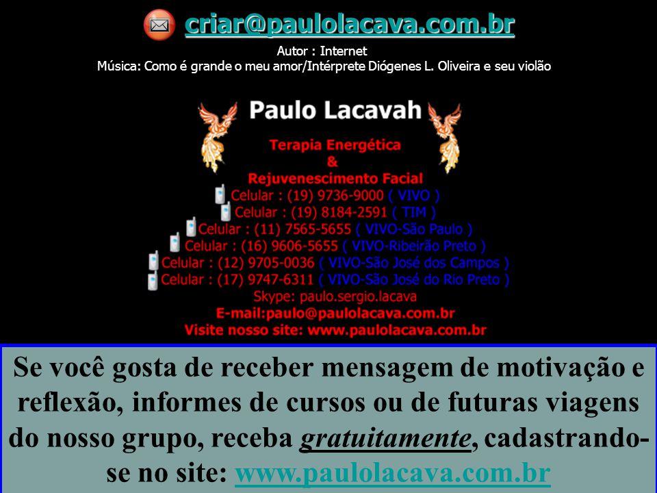 criar@paulolacava.com.br Autor : Internet Música: Como é grande o meu amor/Intérprete Diógenes L. Oliveira e seu violão.