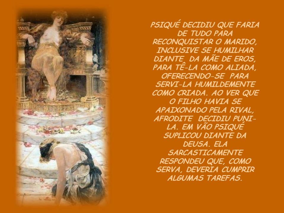 PSIQUÉ DECIDIU QUE FARIA DE TUDO PARA RECONQUISTAR O MARIDO, INCLUSIVE SE HUMILHAR DIANTE DA MÃE DE EROS, PARA TÊ-LA COMO ALIADA, OFERECENDO-SE PARA SERVI-LA HUMILDEMENTE COMO CRIADA.