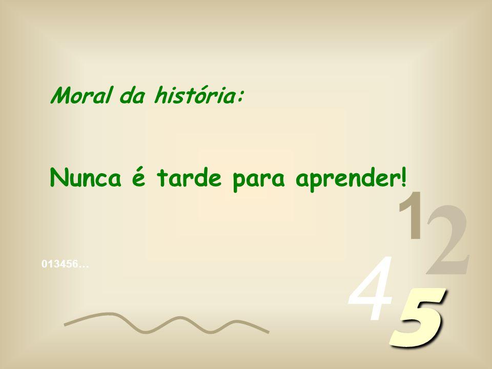 Moral da história: Nunca é tarde para aprender! 1 2 4 5 013456…