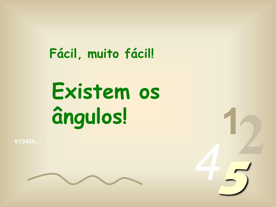 Fácil, muito fácil! Existem os ângulos! 1 2 4 013456… 5