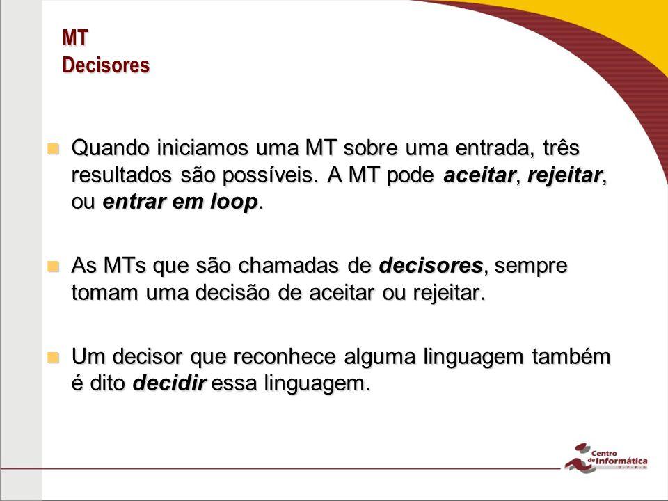 MT Decisores Quando iniciamos uma MT sobre uma entrada, três resultados são possíveis. A MT pode aceitar, rejeitar, ou entrar em loop.