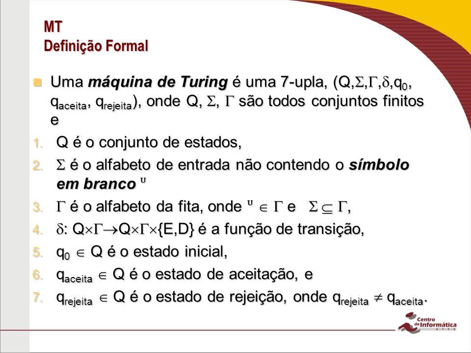 MT Definição Formal Uma máquina de Turing é uma 7-upla, (Q,,,,q0, qaceita, qrejeita), onde Q, ,  são todos conjuntos finitos e.