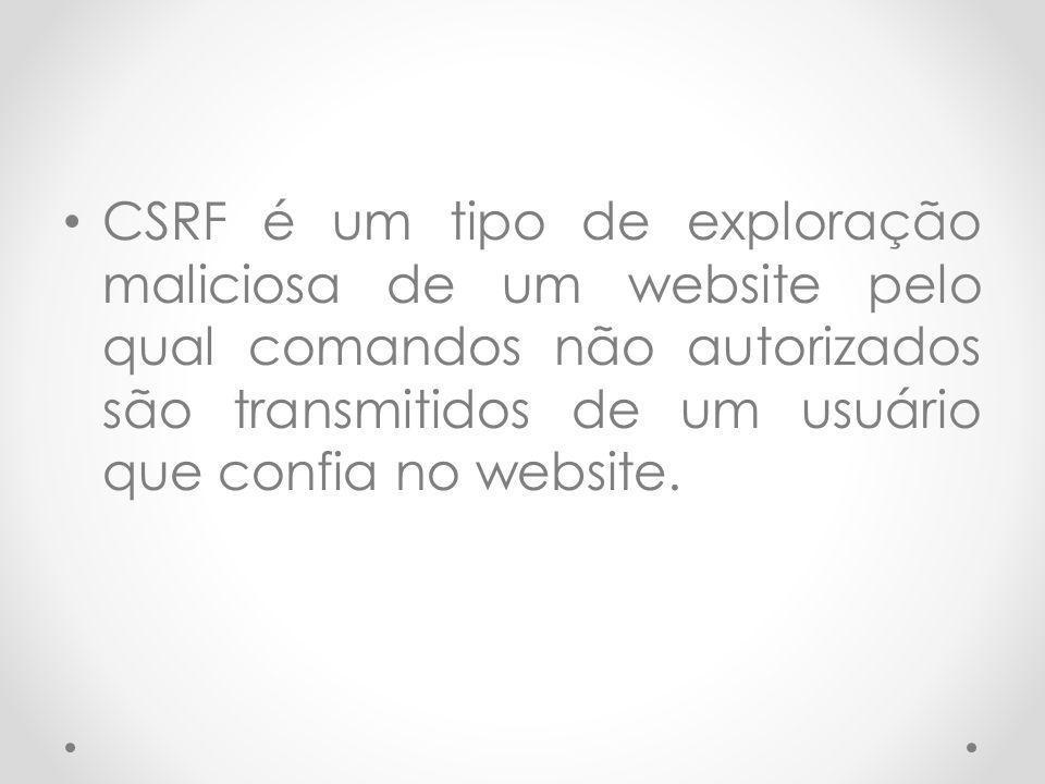 CSRF é um tipo de exploração maliciosa de um website pelo qual comandos não autorizados são transmitidos de um usuário que confia no website.