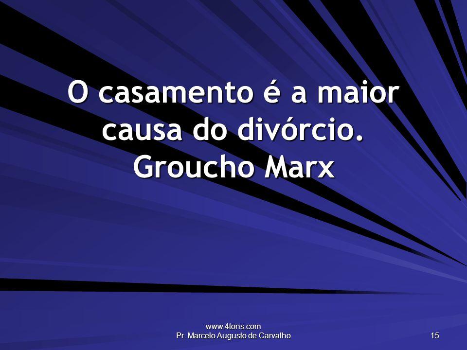 O casamento é a maior causa do divórcio. Groucho Marx
